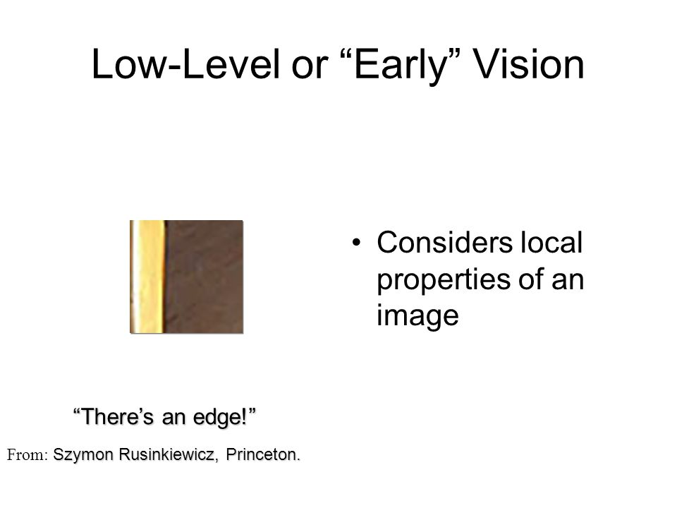"""Low-Level or """"Early"""" Vision Considers local properties of an image """"There's an edge!"""" Szymon Rusinkiewicz, Princeton. From: Szymon Rusinkiewicz, Princ"""
