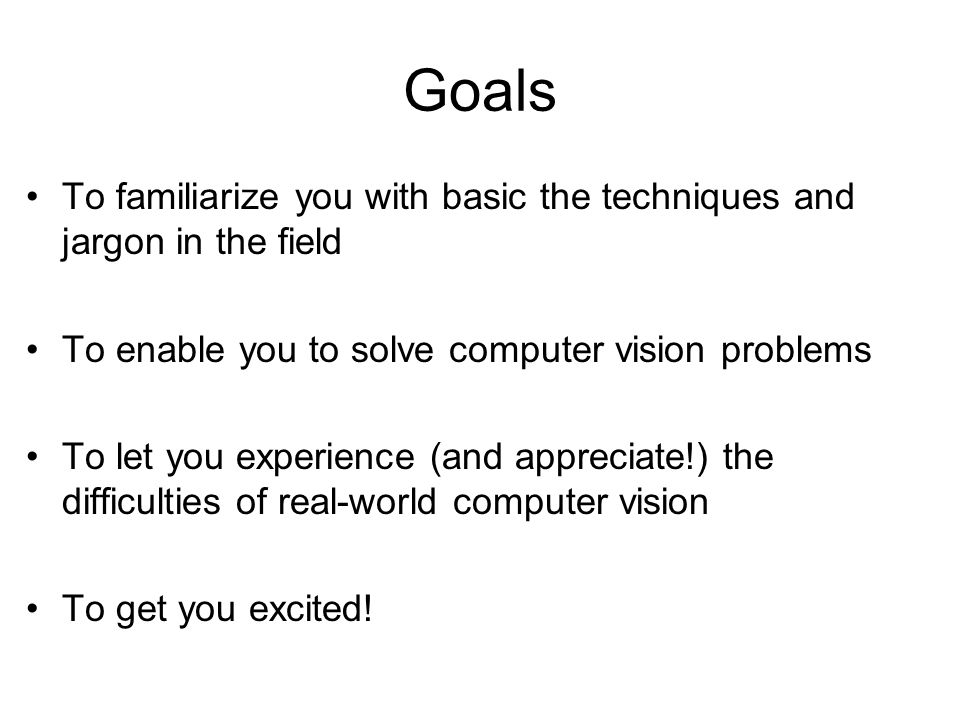Goals To familiarize you with basic the techniques and jargon in the field To enable you to solve computer vision problems To let you experience (and