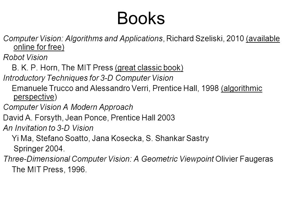 Books Computer Vision: Algorithms and Applications, Richard Szeliski, 2010 (available online for free) Robot Vision B. K. P. Horn, The MIT Press (grea