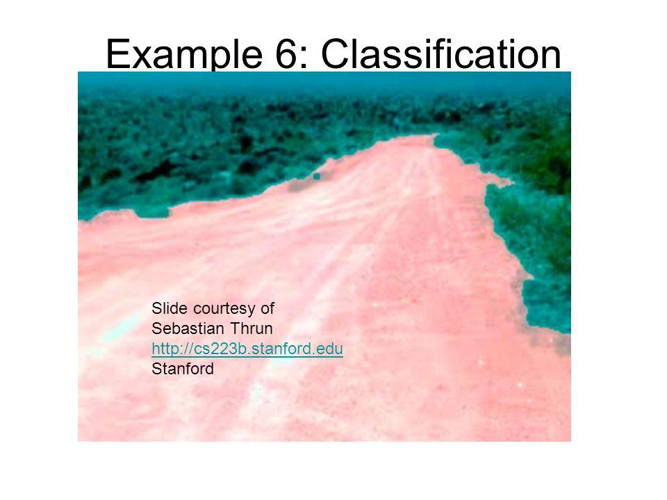 Example 6: Classification Slide courtesy of Sebastian Thrun http://cs223b.stanford.edu Stanford
