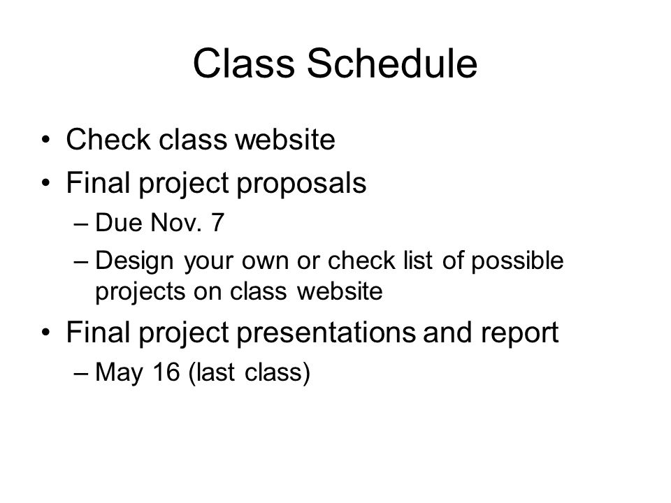 Class Schedule Check class website Final project proposals –Due Nov. 7 –Design your own or check list of possible projects on class website Final proj