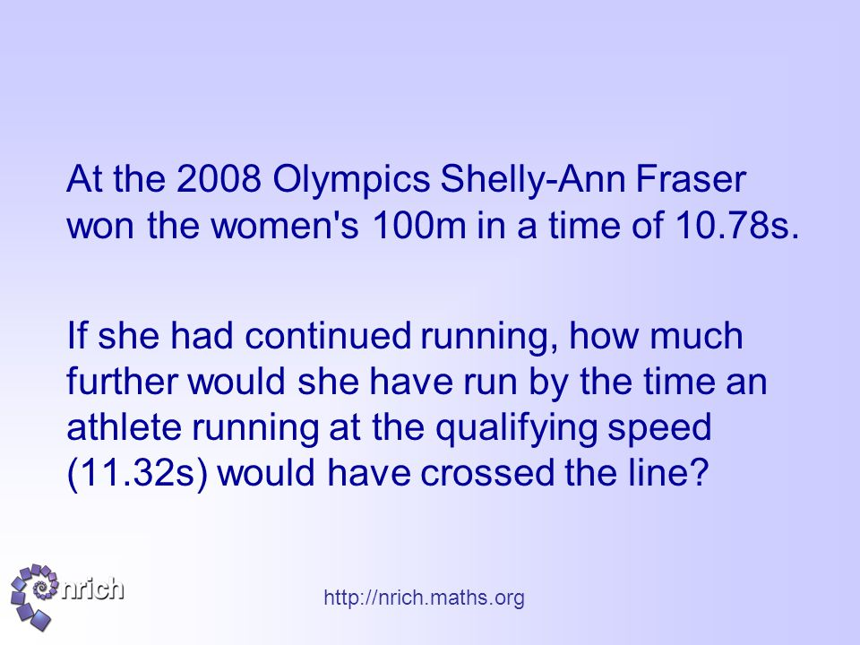 http://nrich.maths.org At the 2008 Olympics Shelly-Ann Fraser won the women s 100m in a time of 10.78s.