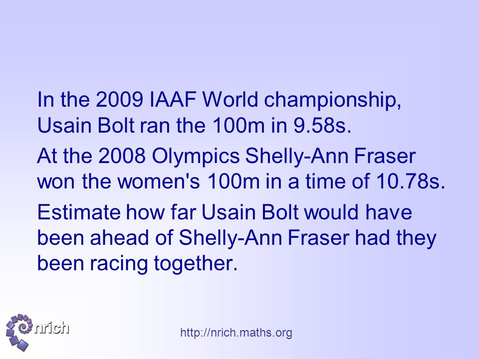 http://nrich.maths.org In the 2009 IAAF World championship, Usain Bolt ran the 100m in 9.58s. At the 2008 Olympics Shelly-Ann Fraser won the women's 1