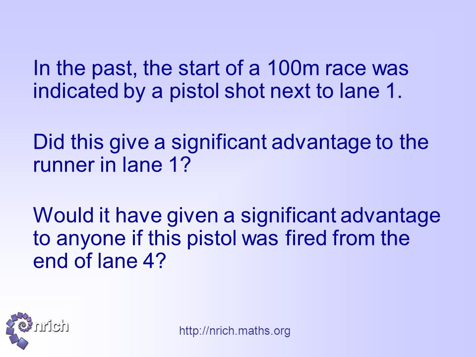 http://nrich.maths.org In the past, the start of a 100m race was indicated by a pistol shot next to lane 1. Did this give a significant advantage to t