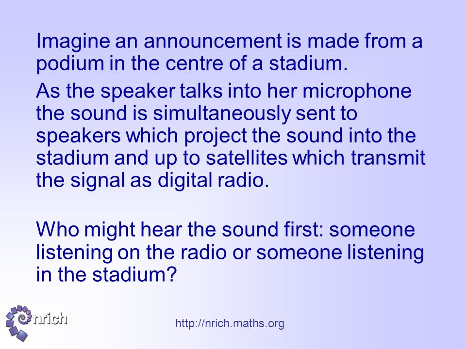 http://nrich.maths.org Imagine an announcement is made from a podium in the centre of a stadium. As the speaker talks into her microphone the sound is