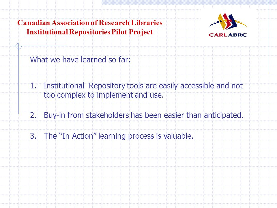 Canadian Association of Research Libraries Institutional Repositories Pilot Project What we have learned so far: 1.