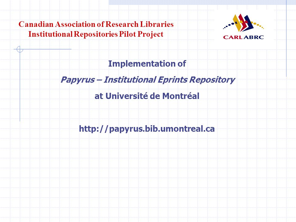 Canadian Association of Research Libraries Institutional Repositories Pilot Project Implementation of Papyrus – Institutional Eprints Repository at Université de Montréal http://papyrus.bib.umontreal.ca