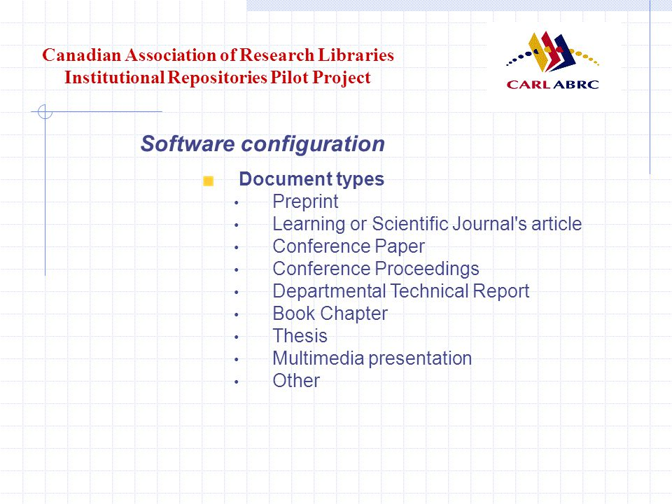 Canadian Association of Research Libraries Institutional Repositories Pilot Project Software configuration Document types Preprint Learning or Scientific Journal s article Conference Paper Conference Proceedings Departmental Technical Report Book Chapter Thesis Multimedia presentation Other