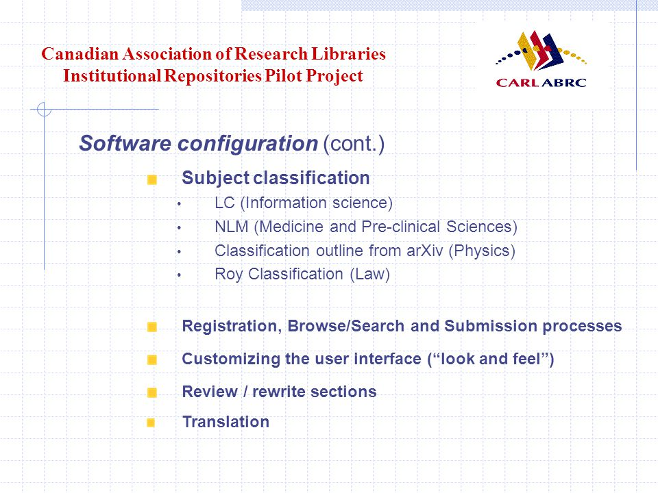 Canadian Association of Research Libraries Institutional Repositories Pilot Project Software configuration (cont.) Subject classification LC (Information science) NLM (Medicine and Pre-clinical Sciences) Classification outline from arXiv (Physics) Roy Classification (Law) Registration, Browse/Search and Submission processes Customizing the user interface ( look and feel ) Review / rewrite sections Translation