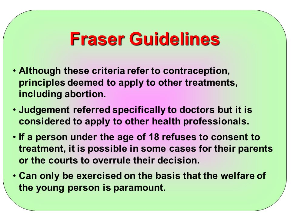 Fraser Guidelines Although these criteria refer to contraception, principles deemed to apply to other treatments, including abortion. Judgement referr