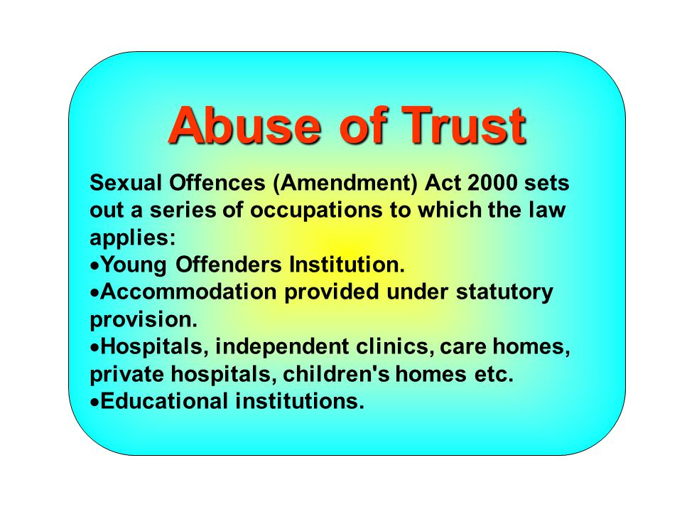 Sexual Offences Act 2003 …..introduces additional occupations:  services under the Learning and Skills Act 2000;  provision of accommodation to young people;  someone who reports to a court on their welfare;  Personal Advisers;  in official capacity on a regular basis when they are subject to a care order, supervision order, or education supervision order;  Guardians; and  individually after release from detention or in pursuance of a court order....