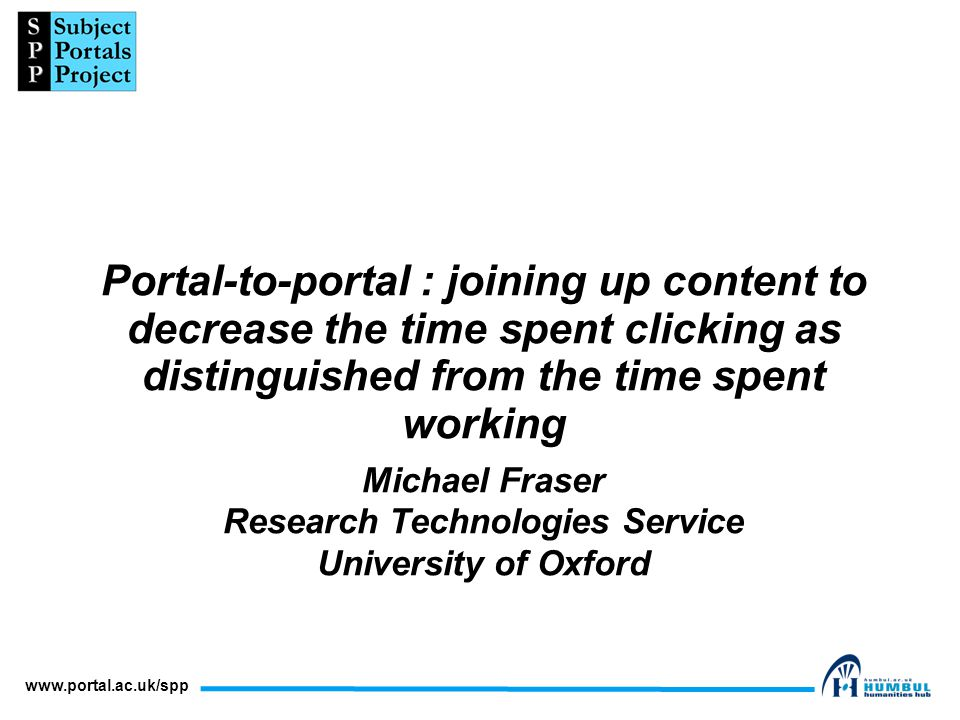 www.portal.ac.uk/spp Portal-to-portal : joining up content to decrease the time spent clicking as distinguished from the time spent working Michael Fraser Research Technologies Service University of Oxford