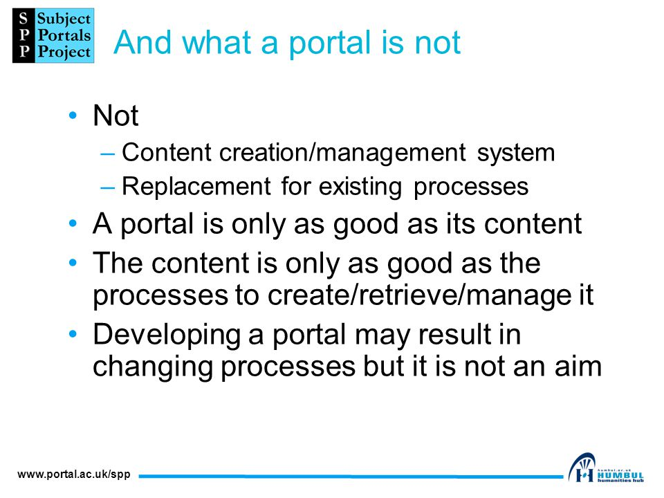 www.portal.ac.uk/spp And what a portal is not Not –Content creation/management system –Replacement for existing processes A portal is only as good as its content The content is only as good as the processes to create/retrieve/manage it Developing a portal may result in changing processes but it is not an aim