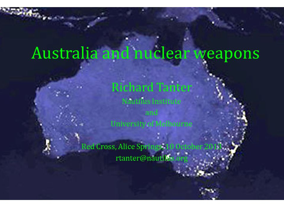 Australia and nuclear weapons Richard Tanter Nautilus Institute and University of Melbourne Red Cross, Alice Springs, 10 October 2013 rtanter@nautilus.org Australia and nuclear weapons Richard Tanter Nautilus Institute and University of Melbourne Red Cross, Alice Springs, 10 October 2013 rtanter@nautilus.org