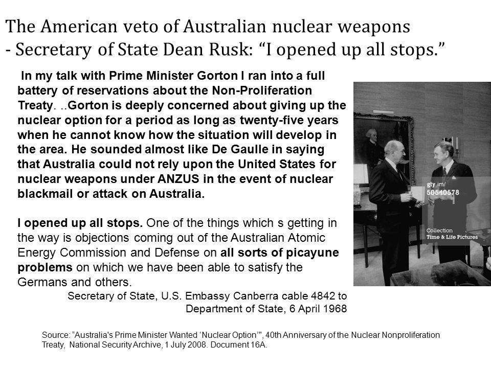The American veto of Australian nuclear weapons - Secretary of State Dean Rusk: I opened up all stops. In my talk with Prime Minister Gorton I ran into a full battery of reservations about the Non-Proliferation Treaty...Gorton is deeply concerned about giving up the nuclear option for a period as long as twenty-five years when he cannot know how the situation will develop in the area.