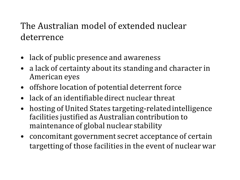 The Australian model of extended nuclear deterrence lack of public presence and awareness a lack of certainty about its standing and character in American eyes offshore location of potential deterrent force lack of an identifiable direct nuclear threat hosting of United States targeting-related intelligence facilities justified as Australian contribution to maintenance of global nuclear stability concomitant government secret acceptance of certain targetting of those facilities in the event of nuclear war