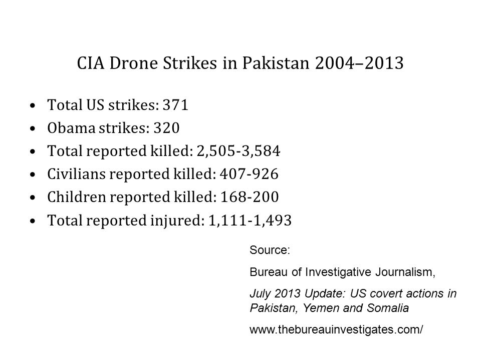 CIA Drone Strikes in Pakistan 2004–2013 Total US strikes: 371 Obama strikes: 320 Total reported killed: 2,505-3,584 Civilians reported killed: 407-926 Children reported killed: 168-200 Total reported injured: 1,111-1,493 Source: Bureau of Investigative Journalism, July 2013 Update: US covert actions in Pakistan, Yemen and Somalia www.thebureauinvestigates.com/