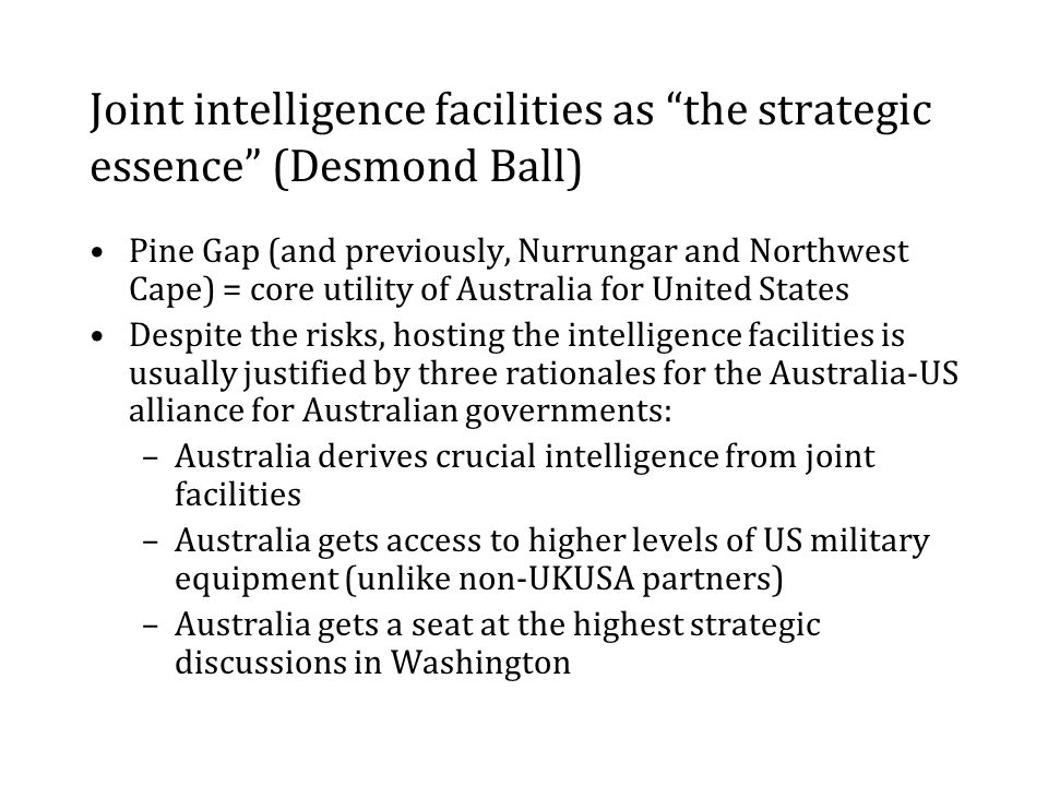 Joint intelligence facilities as the strategic essence (Desmond Ball) Pine Gap (and previously, Nurrungar and Northwest Cape) = core utility of Australia for United States Despite the risks, hosting the intelligence facilities is usually justified by three rationales for the Australia-US alliance for Australian governments: –Australia derives crucial intelligence from joint facilities –Australia gets access to higher levels of US military equipment (unlike non-UKUSA partners) –Australia gets a seat at the highest strategic discussions in Washington