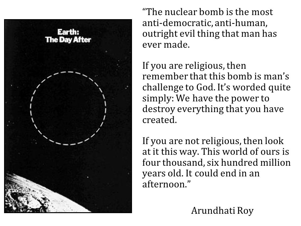 The nuclear bomb is the most anti-democratic, anti-human, outright evil thing that man has ever made.