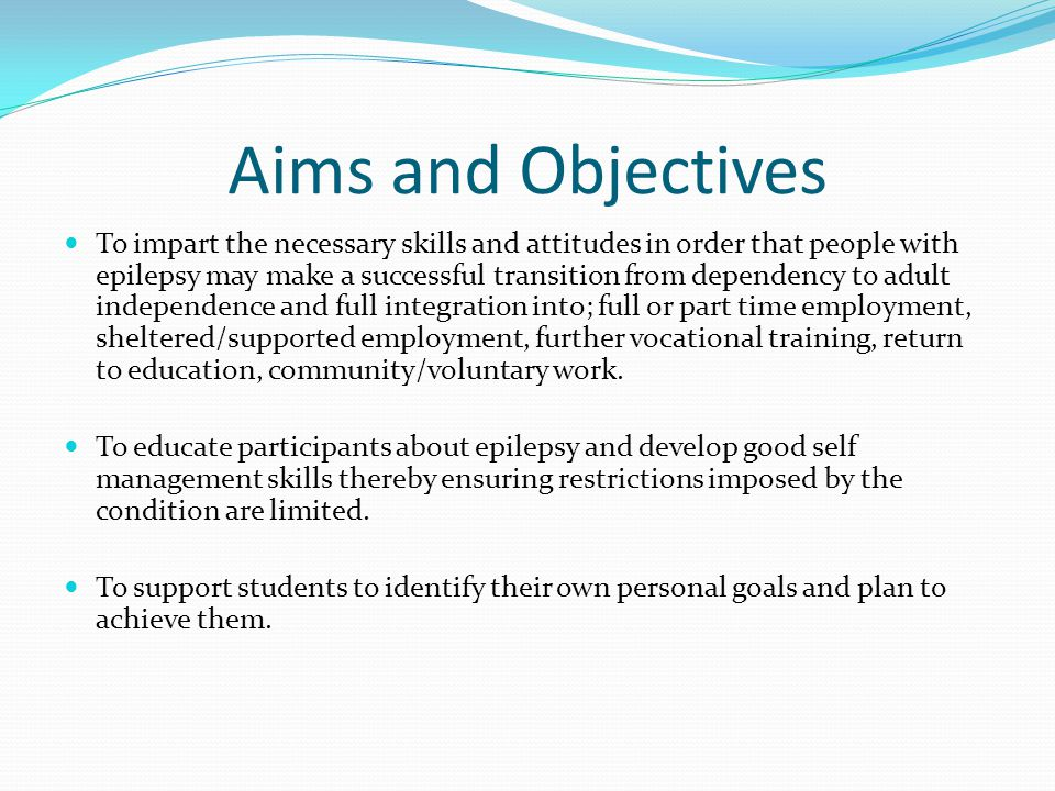 Aims and Objectives To impart the necessary skills and attitudes in order that people with epilepsy may make a successful transition from dependency to adult independence and full integration into; full or part time employment, sheltered/supported employment, further vocational training, return to education, community/voluntary work.