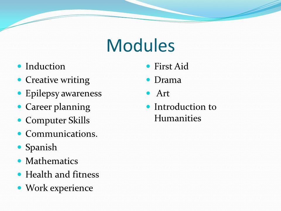 Modules Induction Creative writing Epilepsy awareness Career planning Computer Skills Communications.