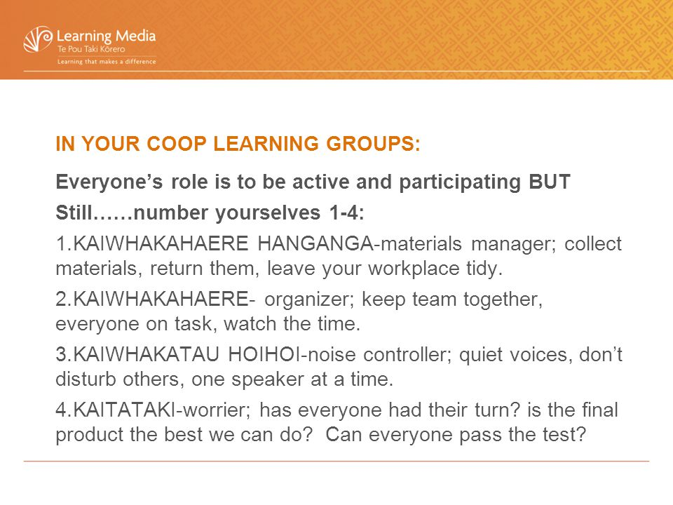 IN YOUR COOP LEARNING GROUPS: Everyone's role is to be active and participating BUT Still……number yourselves 1-4: 1.KAIWHAKAHAERE HANGANGA-materials manager; collect materials, return them, leave your workplace tidy.