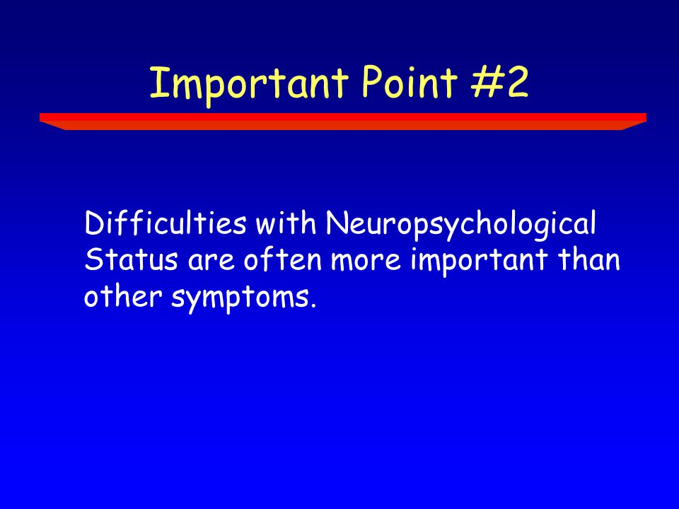 Important Point #2 Difficulties with Neuropsychological Status are often more important than other symptoms.