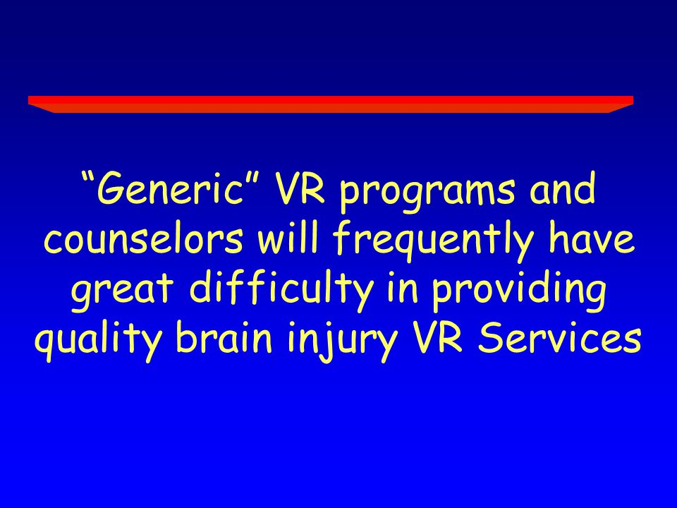 Generic VR programs and counselors will frequently have great difficulty in providing quality brain injury VR Services