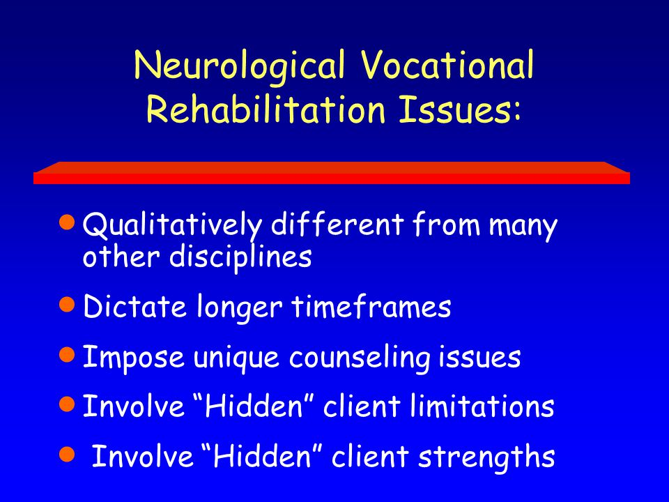 Neurological Vocational Rehabilitation Issues:  Qualitatively different from many other disciplines  Dictate longer timeframes  Impose unique counseling issues  Involve Hidden client limitations  Involve Hidden client strengths