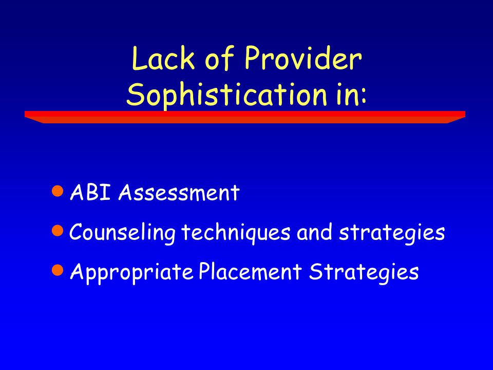 Lack of Provider Sophistication in:  ABI Assessment  Counseling techniques and strategies  Appropriate Placement Strategies