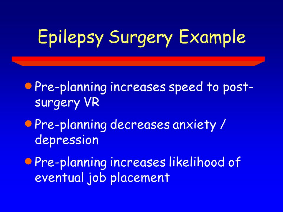 Epilepsy Surgery Example  Pre-planning increases speed to post- surgery VR  Pre-planning decreases anxiety / depression  Pre-planning increases likelihood of eventual job placement