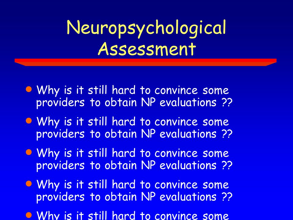 Neuropsychological Assessment  Why is it still hard to convince some providers to obtain NP evaluations ??