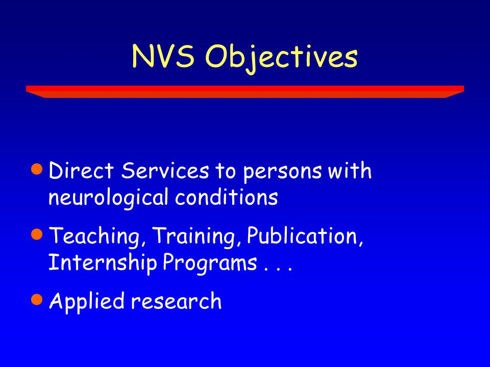 NVS Objectives  Direct Services to persons with neurological conditions  Teaching, Training, Publication, Internship Programs...