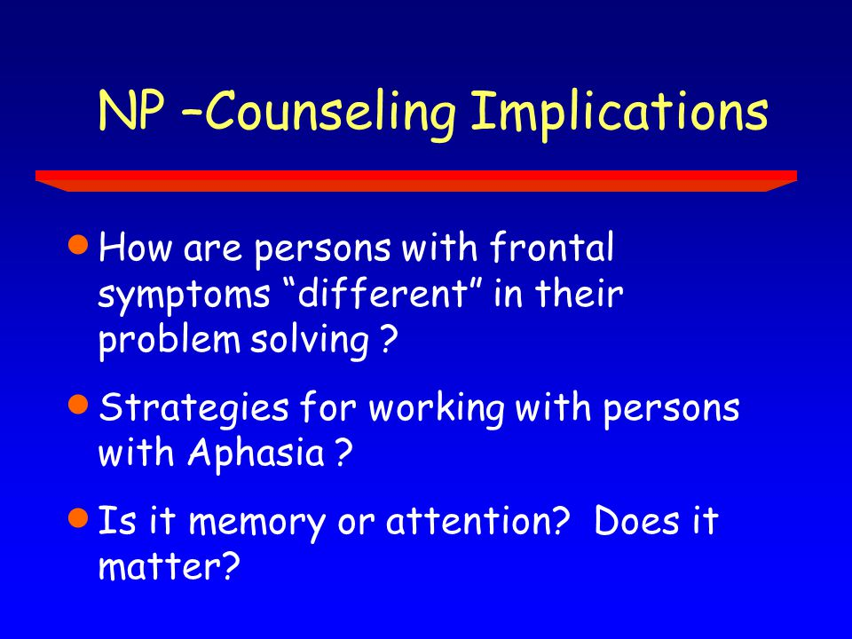 NP –Counseling Implications  How are persons with frontal symptoms different in their problem solving .