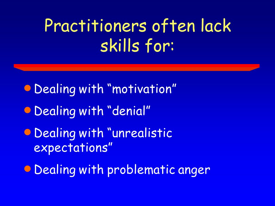 Practitioners often lack skills for:  Dealing with motivation  Dealing with denial  Dealing with unrealistic expectations  Dealing with problematic anger