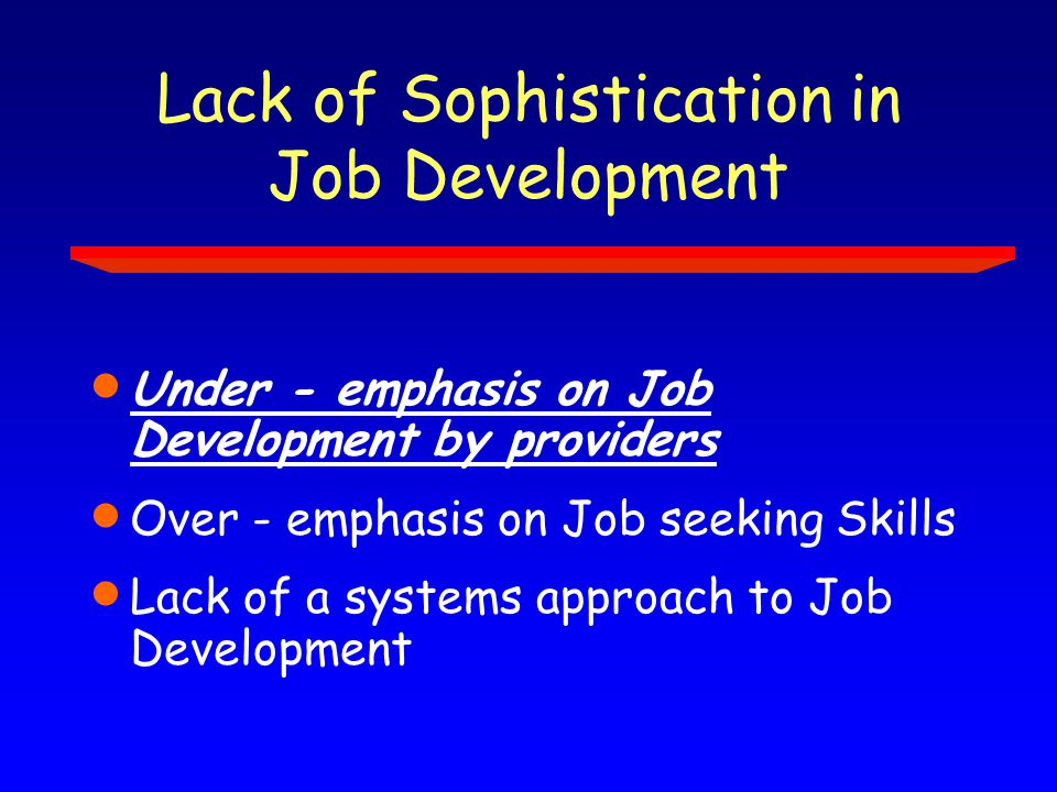 Lack of Sophistication in Job Development  Under - emphasis on Job Development by providers  Over - emphasis on Job seeking Skills  Lack of a systems approach to Job Development