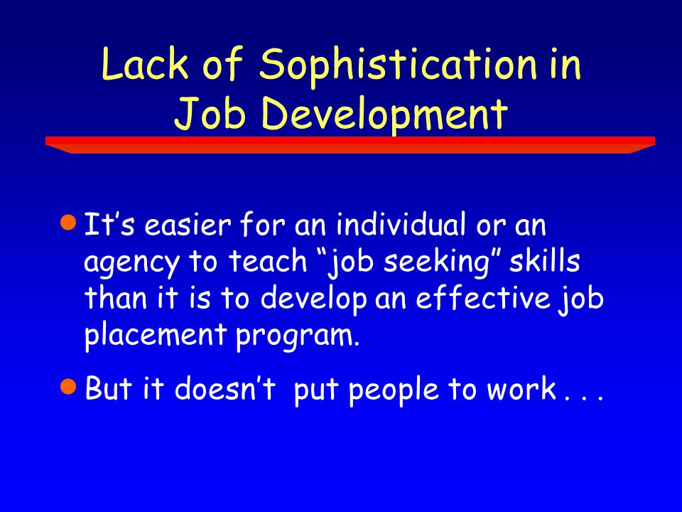 Lack of Sophistication in Job Development  It's easier for an individual or an agency to teach job seeking skills than it is to develop an effective job placement program.