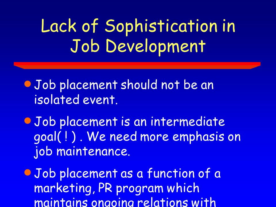 Lack of Sophistication in Job Development  Job placement should not be an isolated event.