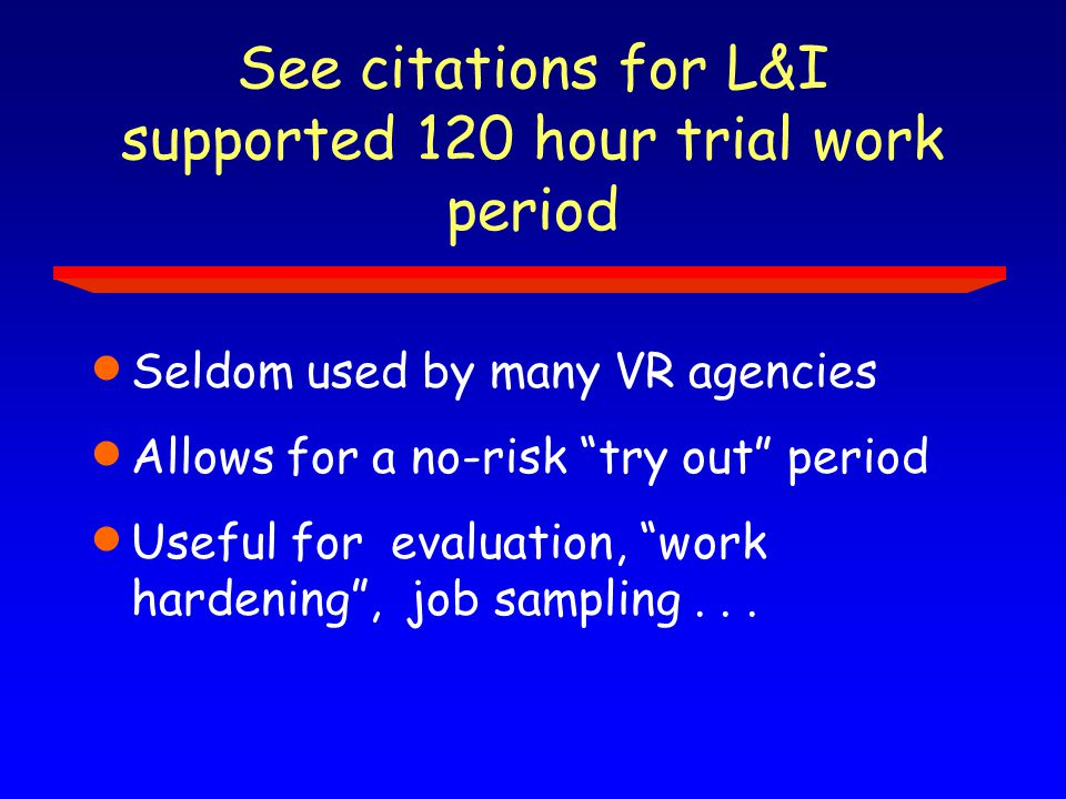See citations for L&I supported 120 hour trial work period  Seldom used by many VR agencies  Allows for a no-risk try out period  Useful for evaluation, work hardening , job sampling...