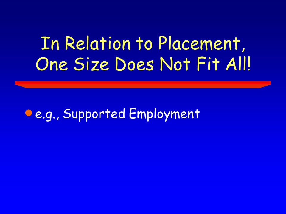 In Relation to Placement, One Size Does Not Fit All!  e.g., Supported Employment