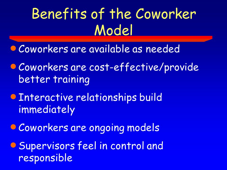 Benefits of the Coworker Model  Coworkers are available as needed  Coworkers are cost-effective/provide better training  Interactive relationships build immediately  Coworkers are ongoing models  Supervisors feel in control and responsible  Coworkers are advocates