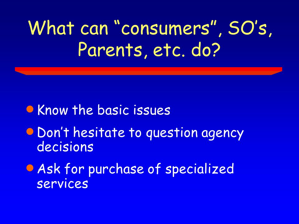 What can consumers , SO's, Parents, etc. do.