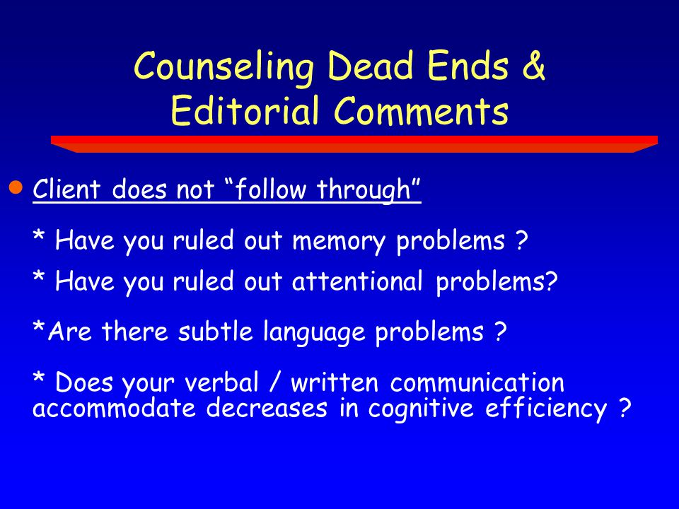 Counseling Dead Ends & Editorial Comments  Client does not follow through * Have you ruled out memory problems .