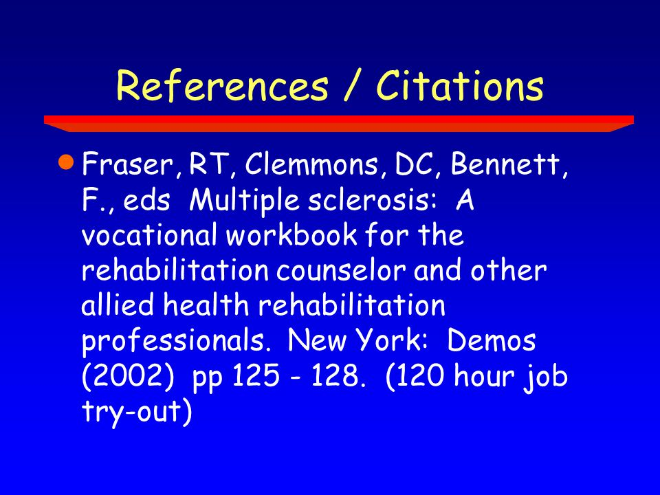 References / Citations  Fraser, RT, Clemmons, DC, Bennett, F., eds Multiple sclerosis: A vocational workbook for the rehabilitation counselor and other allied health rehabilitation professionals.