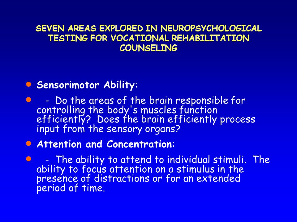 SEVEN AREAS EXPLORED IN NEUROPSYCHOLOGICAL TESTING FOR VOCATIONAL REHABILITATION COUNSELING  Sensorimotor Ability:  -Do the areas of the brain responsible for controlling the body s muscles function efficiently.