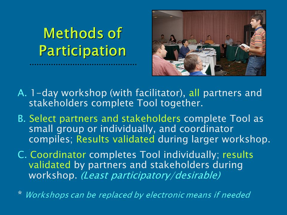 Methods of Participation A. 1-day workshop (with facilitator), all partners and stakeholders complete Tool together. B. Select partners and stakeholde