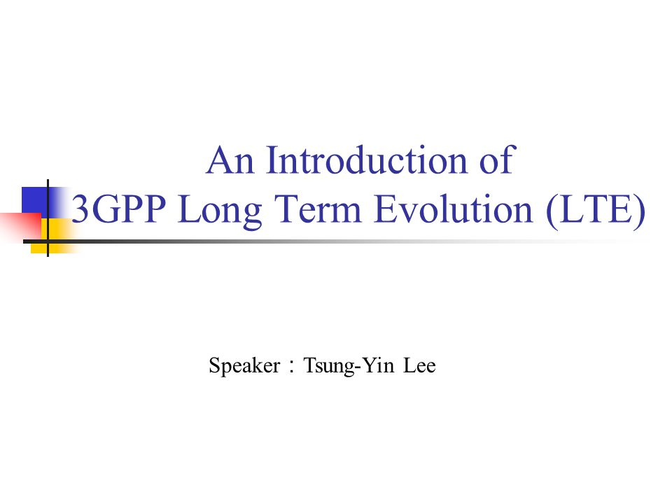 An Introduction of 3GPP Long Term Evolution (LTE) Speaker : Tsung-Yin Lee