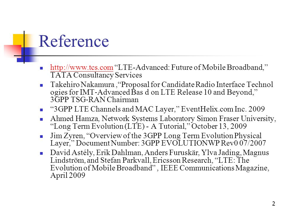 2 Reference http://www.tcs.com LTE-Advanced: Future of Mobile Broadband, TATA Consultancy Services http://www.tcs.com Takehiro Nakamura, Proposal for Candidate Radio Interface Technol ogies for IMT ‐ Advanced Bas d on LTE Release 10 and Beyond, 3GPP TSG ‐ RAN Chairman 3GPP LTE Channels and MAC Layer, EventHelix.com Inc.