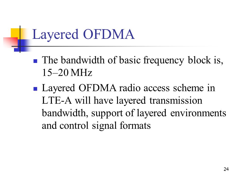24 Layered OFDMA The bandwidth of basic frequency block is, 15–20 MHz Layered OFDMA radio access scheme in LTE-A will have layered transmission bandwidth, support of layered environments and control signal formats