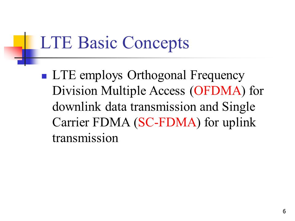 6 LTE Basic Concepts LTE employs Orthogonal Frequency Division Multiple Access (OFDMA) for downlink data transmission and Single Carrier FDMA (SC-FDMA) for uplink transmission